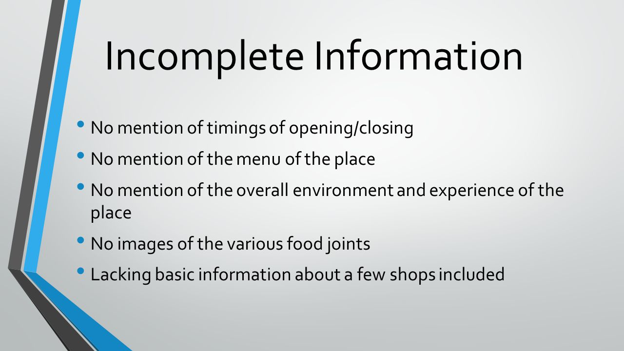 Incomplete Information No mention of timings of opening/closing No mention of the menu of the place No mention of the overall environment and experience of the place No images of the various food joints Lacking basic information about a few shops included