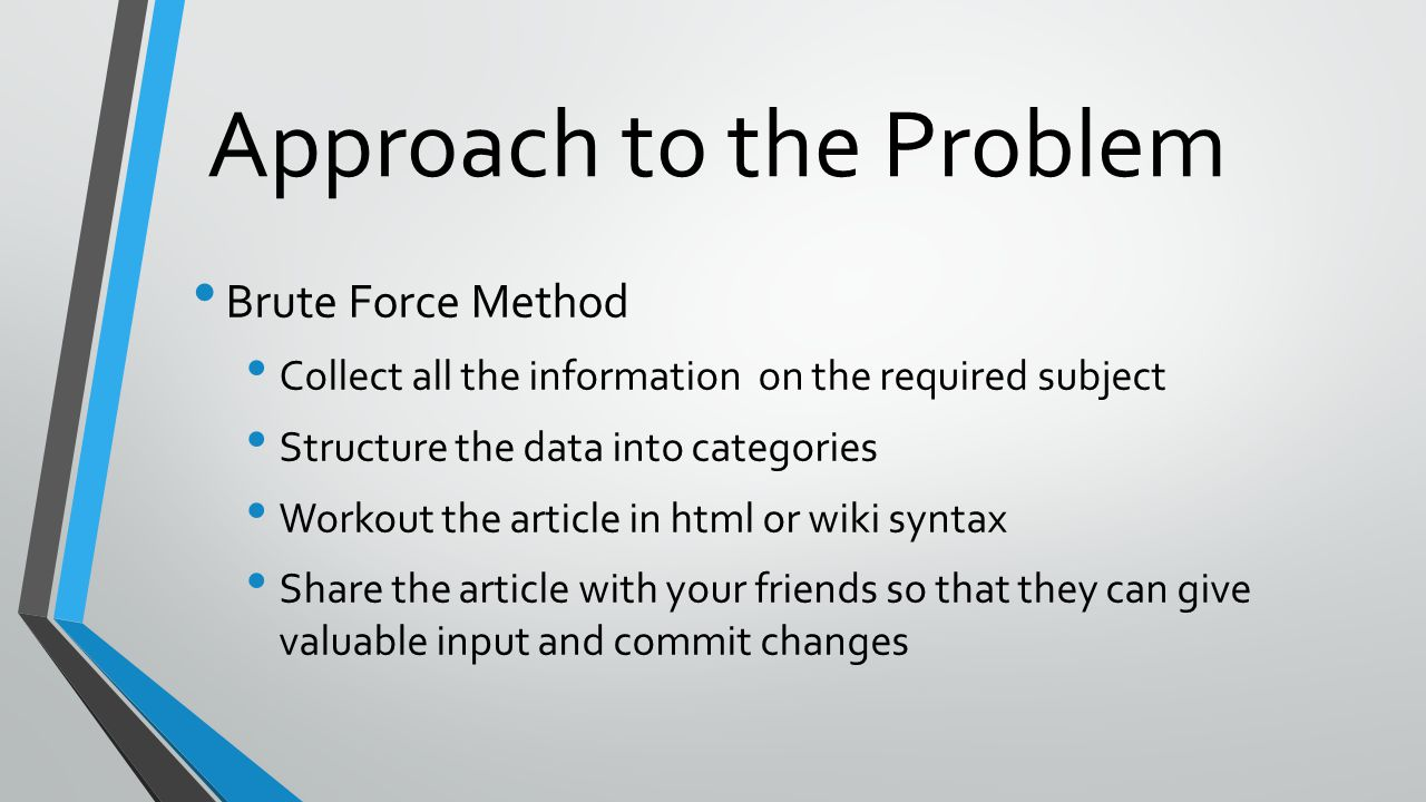 Approach to the Problem Brute Force Method Collect all the information on the required subject Structure the data into categories Workout the article in html or wiki syntax Share the article with your friends so that they can give valuable input and commit changes