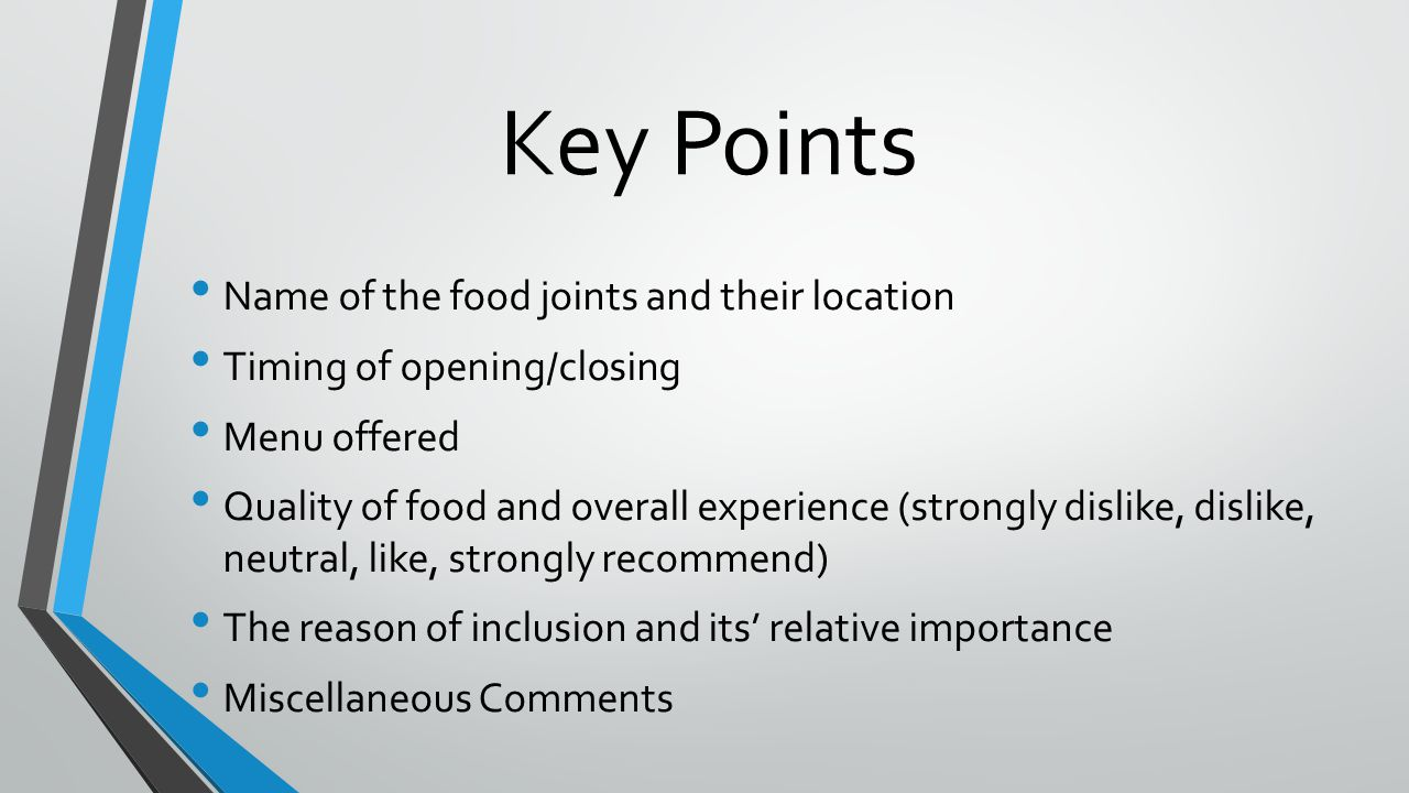 Key Points Name of the food joints and their location Timing of opening/closing Menu offered Quality of food and overall experience (strongly dislike, dislike, neutral, like, strongly recommend) The reason of inclusion and its' relative importance Miscellaneous Comments