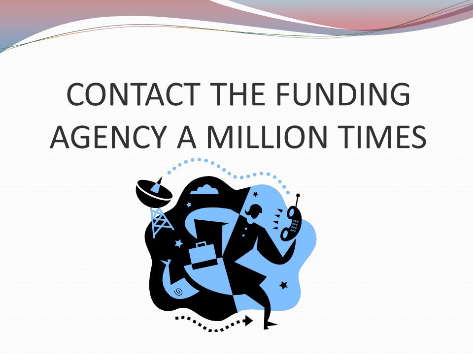 CONTACT THE FUNDING AGENCY A MILLION TIMES