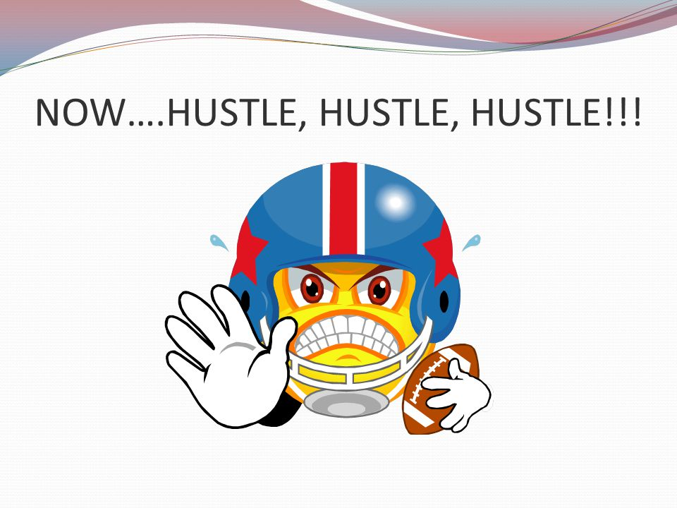NOW….HUSTLE, HUSTLE, HUSTLE!!!