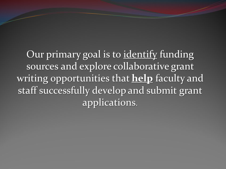 Our primary goal is to identify funding sources and explore collaborative grant writing opportunities that help faculty and staff successfully develop and submit grant applications.