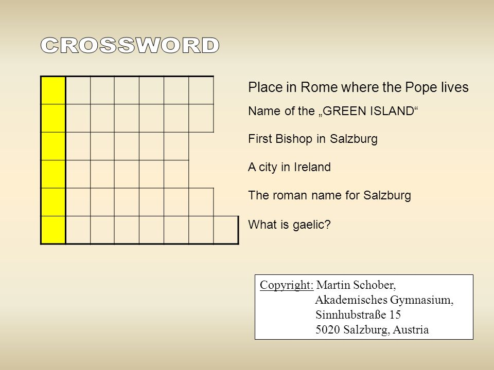 "Place in Rome where the Pope lives Name of the ""GREEN ISLAND"" First Bishop in Salzburg A city in Ireland The roman name for Salzburg What is gaelic? C"