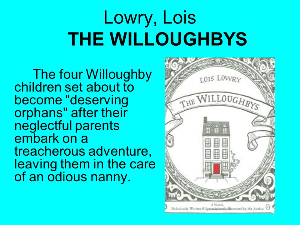 Lowry, Lois THE WILLOUGHBYS The four Willoughby children set about to become deserving orphans after their neglectful parents embark on a treacherous adventure, leaving them in the care of an odious nanny.