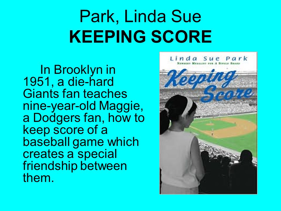 Park, Linda Sue KEEPING SCORE In Brooklyn in 1951, a die-hard Giants fan teaches nine-year-old Maggie, a Dodgers fan, how to keep score of a baseball game which creates a special friendship between them.