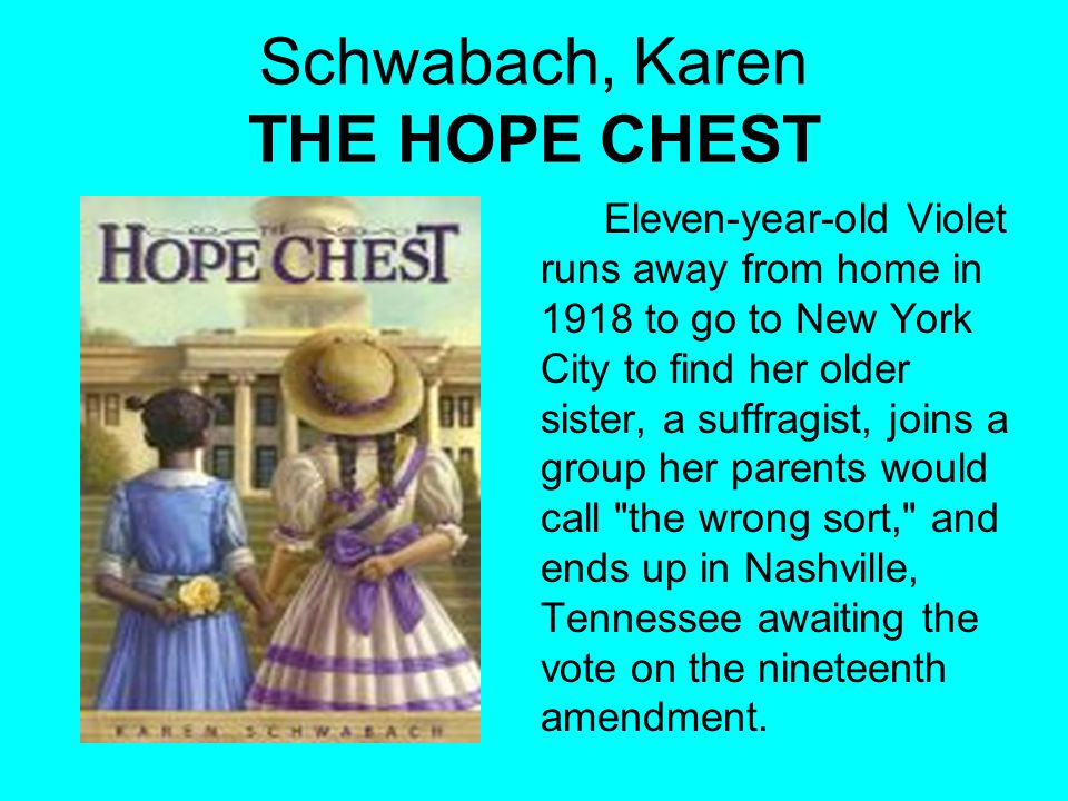 Schwabach, Karen THE HOPE CHEST Eleven-year-old Violet runs away from home in 1918 to go to New York City to find her older sister, a suffragist, joins a group her parents would call the wrong sort, and ends up in Nashville, Tennessee awaiting the vote on the nineteenth amendment.