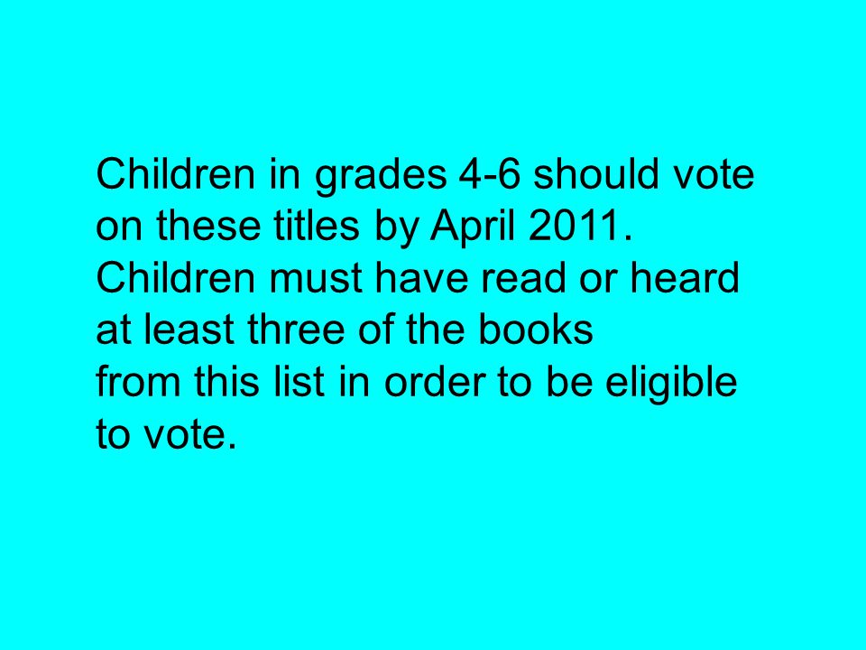 Children in grades 4-6 should vote on these titles by April 2011. Children must have read or heard at least three of the books from this list in order