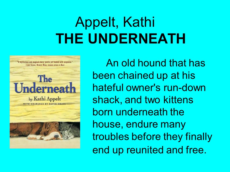 Appelt, Kathi THE UNDERNEATH An old hound that has been chained up at his hateful owner s run-down shack, and two kittens born underneath the house, endure many troubles before they finally end up reunited and free.