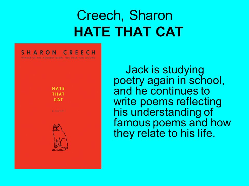 Creech, Sharon HATE THAT CAT Jack is studying poetry again in school, and he continues to write poems reflecting his understanding of famous poems and how they relate to his life.