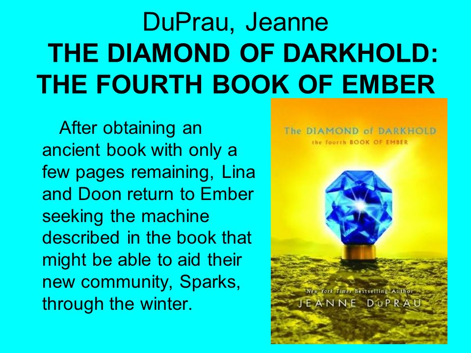 DuPrau, Jeanne THE DIAMOND OF DARKHOLD: THE FOURTH BOOK OF EMBER After obtaining an ancient book with only a few pages remaining, Lina and Doon return
