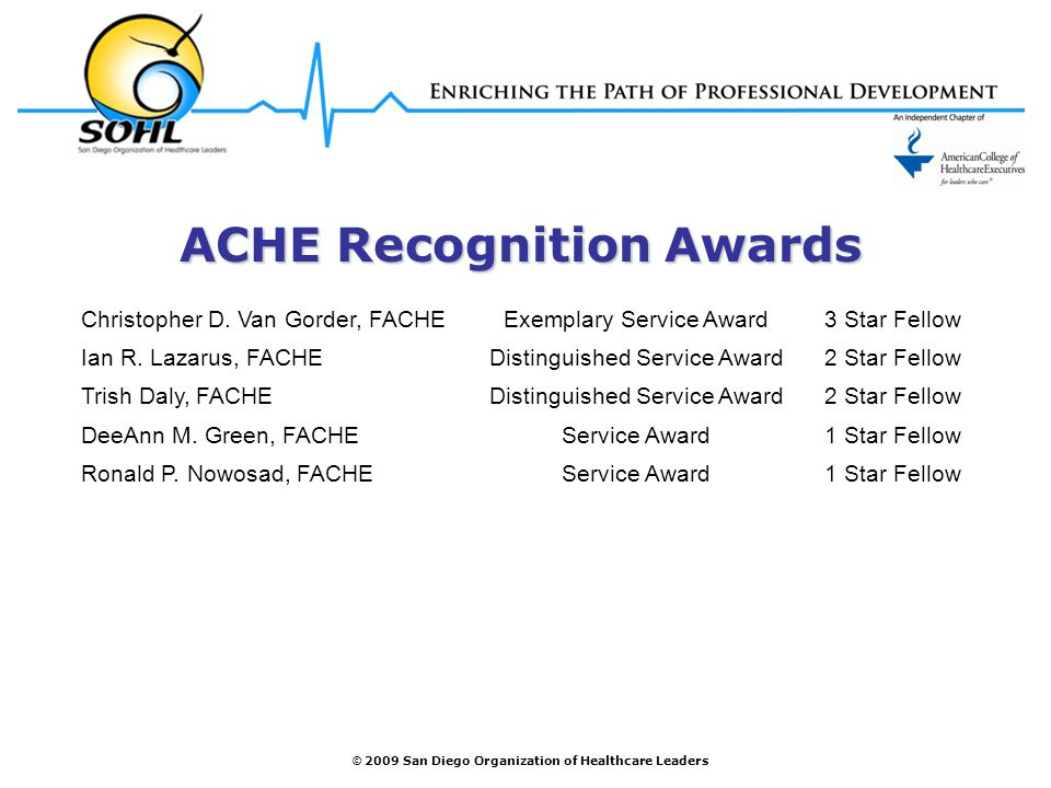 © 2009 San Diego Organization of Healthcare Leaders ACHE Recognition Awards Christopher D. Van Gorder, FACHEExemplary Service Award3 Star Fellow Ian R
