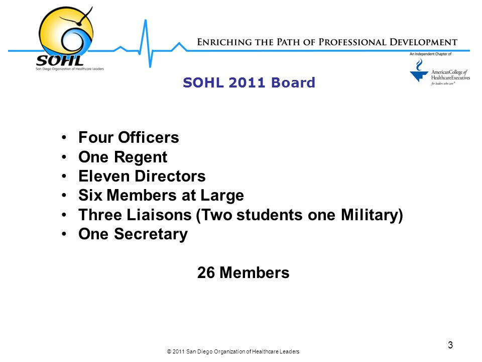 SOHL 2011 Board © 2011 San Diego Organization of Healthcare Leaders 3 Four Officers One Regent Eleven Directors Six Members at Large Three Liaisons (Two students one Military) One Secretary 26 Members