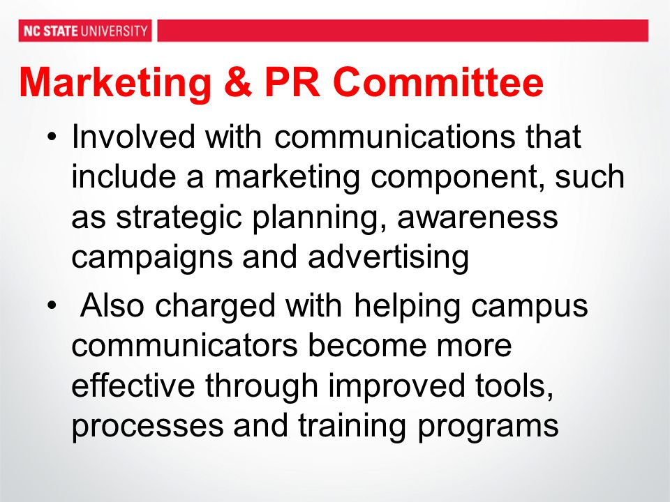 Marketing & PR Committee Involved with communications that include a marketing component, such as strategic planning, awareness campaigns and advertising Also charged with helping campus communicators become more effective through improved tools, processes and training programs