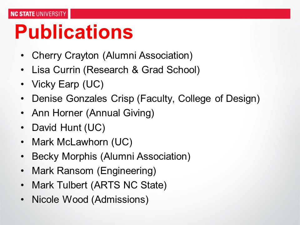 Publications Cherry Crayton (Alumni Association) Lisa Currin (Research & Grad School) Vicky Earp (UC) Denise Gonzales Crisp (Faculty, College of Design) Ann Horner (Annual Giving) David Hunt (UC) Mark McLawhorn (UC) Becky Morphis (Alumni Association) Mark Ransom (Engineering) Mark Tulbert (ARTS NC State) Nicole Wood (Admissions)