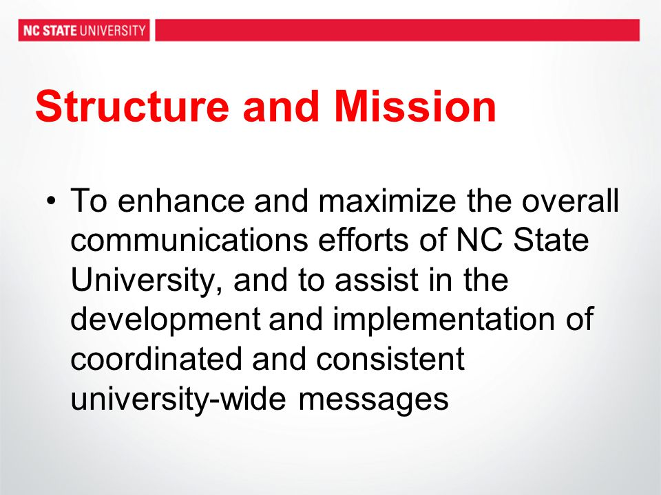 Structure and Mission To enhance and maximize the overall communications efforts of NC State University, and to assist in the development and implementation of coordinated and consistent university-wide messages