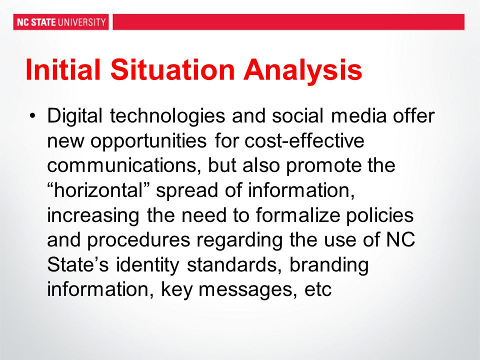 Initial Situation Analysis Digital technologies and social media offer new opportunities for cost-effective communications, but also promote the horizontal spread of information, increasing the need to formalize policies and procedures regarding the use of NC State's identity standards, branding information, key messages, etc