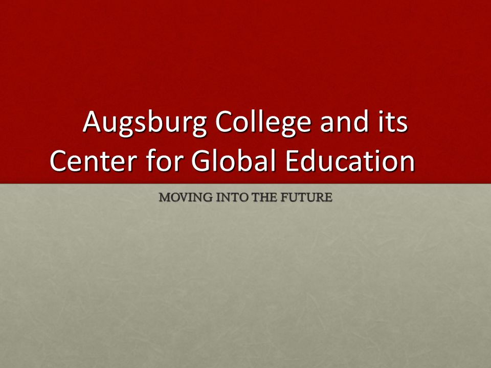 Augsburg College and its Center for Global Education MOVING INTO THE FUTURE