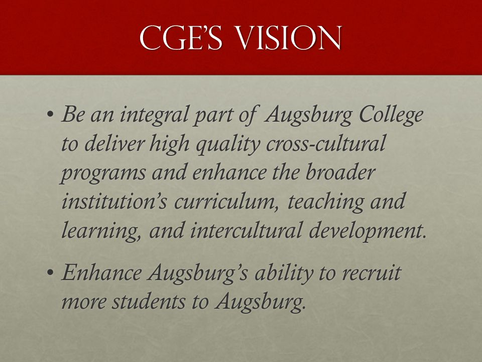 Cge's vision Be an integral part of Augsburg College to deliver high quality cross-cultural programs and enhance the broader institution's curriculum, teaching and learning, and intercultural development.