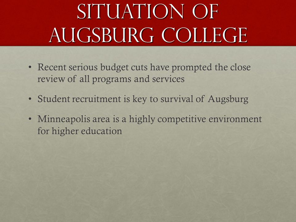 Situation of augsburg college Recent serious budget cuts have prompted the close review of all programs and services Recent serious budget cuts have prompted the close review of all programs and services Student recruitment is key to survival of Augsburg Student recruitment is key to survival of Augsburg Minneapolis area is a highly competitive environment for higher education Minneapolis area is a highly competitive environment for higher education