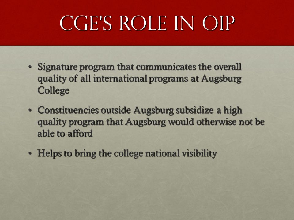 Cge's role in oip Signature program that communicates the overall quality of all international programs at Augsburg CollegeSignature program that communicates the overall quality of all international programs at Augsburg College Constituencies outside Augsburg subsidize a high quality program that Augsburg would otherwise not be able to affordConstituencies outside Augsburg subsidize a high quality program that Augsburg would otherwise not be able to afford Helps to bring the college national visibilityHelps to bring the college national visibility