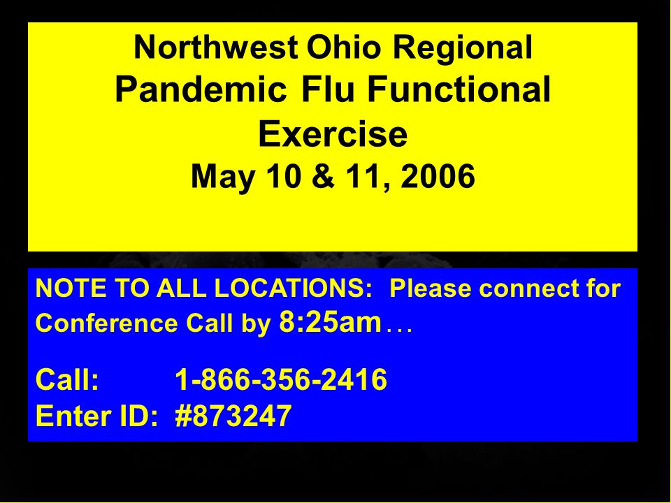 Northwest Ohio Regional Pandemic Flu Functional Exercise May 10 & 11, 2006 NOTE TO ALL LOCATIONS: Please connect for Conference Call by 8:25am...