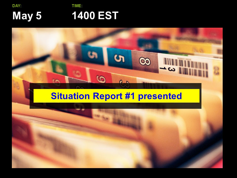 May 5 DAY:TIME: Situation Report #1 presented 1400 EST
