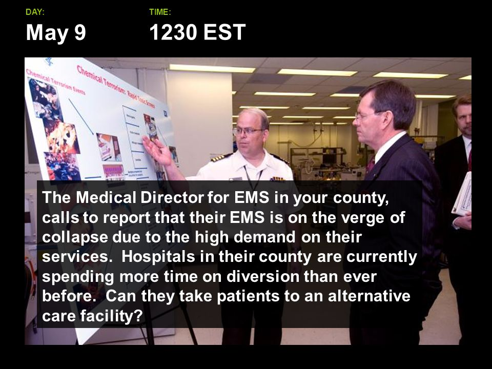 May 9 DAY:TIME: The Medical Director for EMS in your county, calls to report that their EMS is on the verge of collapse due to the high demand on their services.