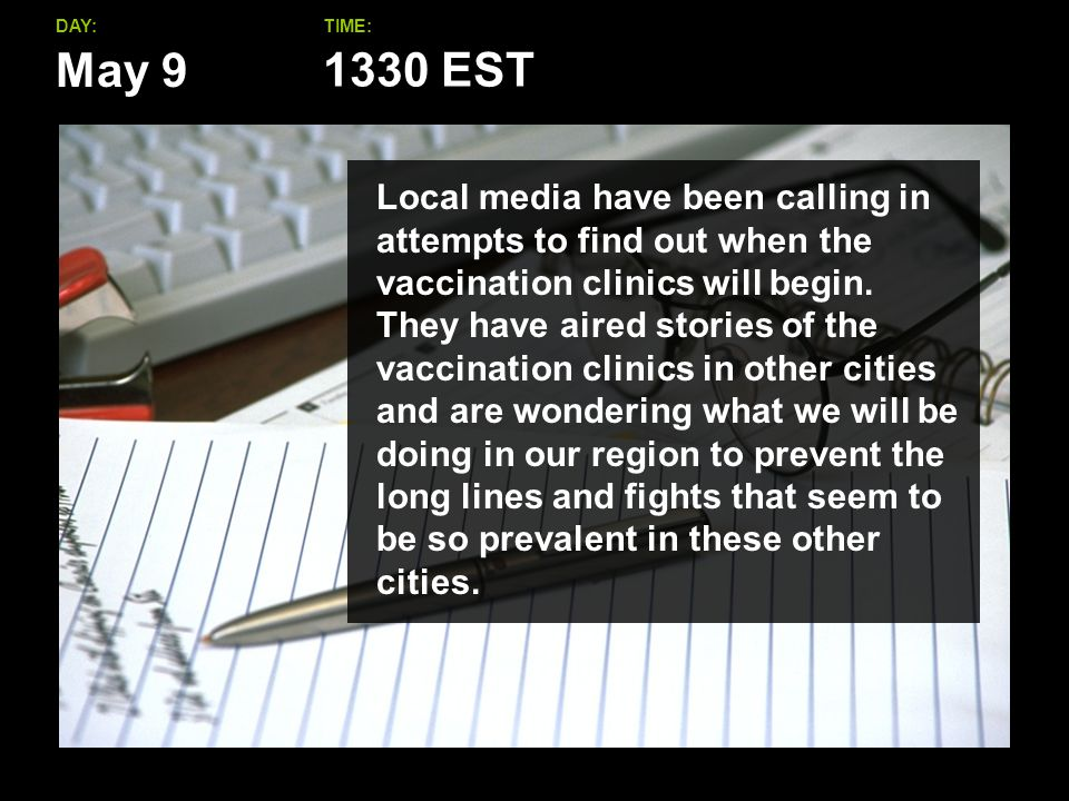 May 9 DAY:TIME: Local media have been calling in attempts to find out when the vaccination clinics will begin.