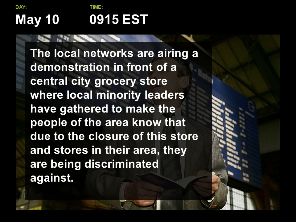 May 10 DAY:TIME: The local networks are airing a demonstration in front of a central city grocery store where local minority leaders have gathered to make the people of the area know that due to the closure of this store and stores in their area, they are being discriminated against.
