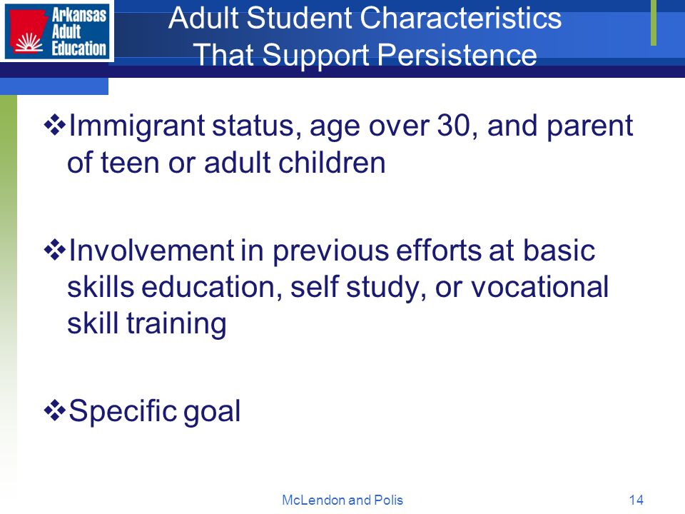 McLendon and Polis14 Adult Student Characteristics That Support Persistence  Immigrant status, age over 30, and parent of teen or adult children  Involvement in previous efforts at basic skills education, self study, or vocational skill training  Specific goal