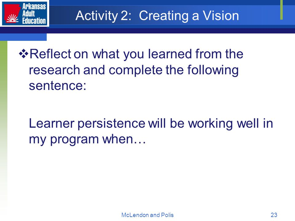 McLendon and Polis23 Activity 2: Creating a Vision  Reflect on what you learned from the research and complete the following sentence: Learner persistence will be working well in my program when…