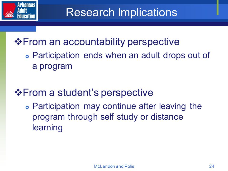 McLendon and Polis24 Research Implications  From an accountability perspective  Participation ends when an adult drops out of a program  From a student's perspective  Participation may continue after leaving the program through self study or distance learning