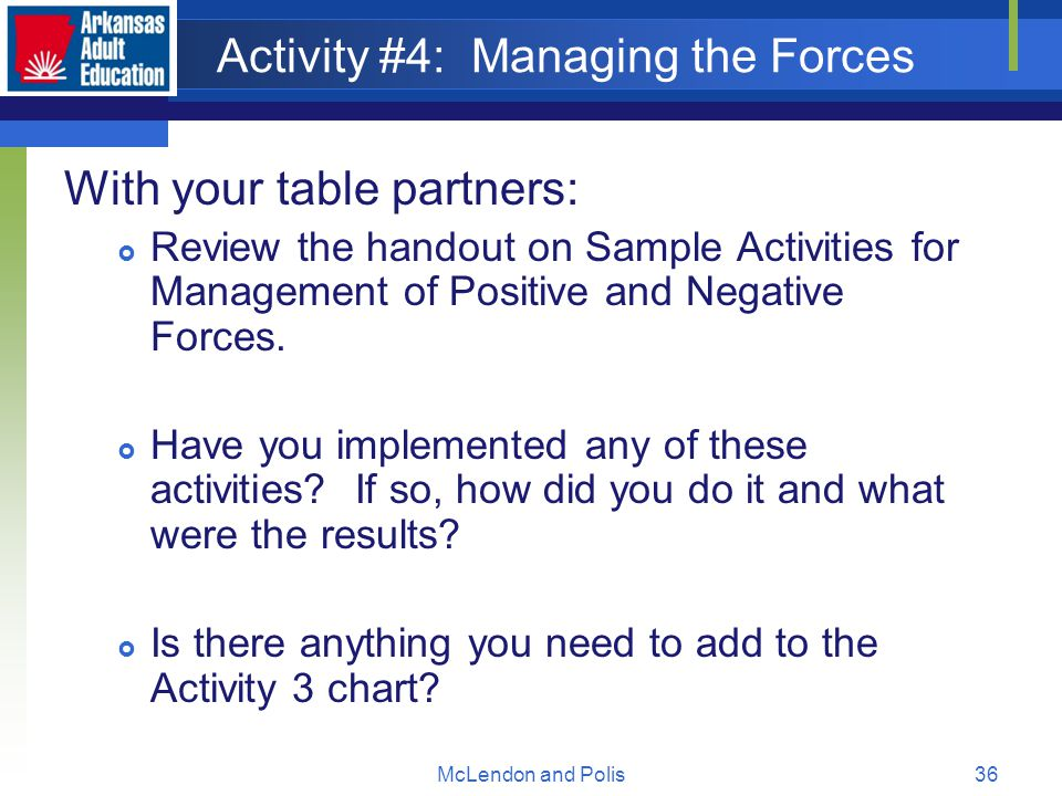 McLendon and Polis36 Activity #4: Managing the Forces With your table partners:  Review the handout on Sample Activities for Management of Positive and Negative Forces.