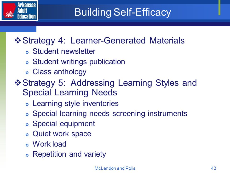 McLendon and Polis43 Building Self-Efficacy  Strategy 4: Learner-Generated Materials  Student newsletter  Student writings publication  Class anthology  Strategy 5: Addressing Learning Styles and Special Learning Needs  Learning style inventories  Special learning needs screening instruments  Special equipment  Quiet work space  Work load  Repetition and variety