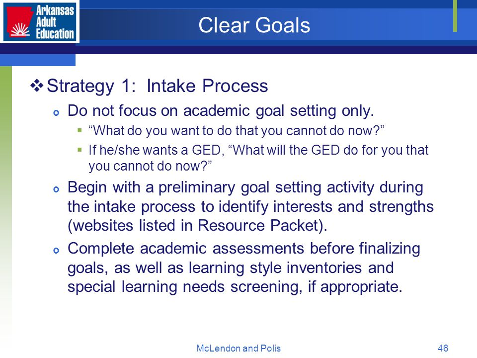 McLendon and Polis46 Clear Goals  Strategy 1: Intake Process  Do not focus on academic goal setting only.