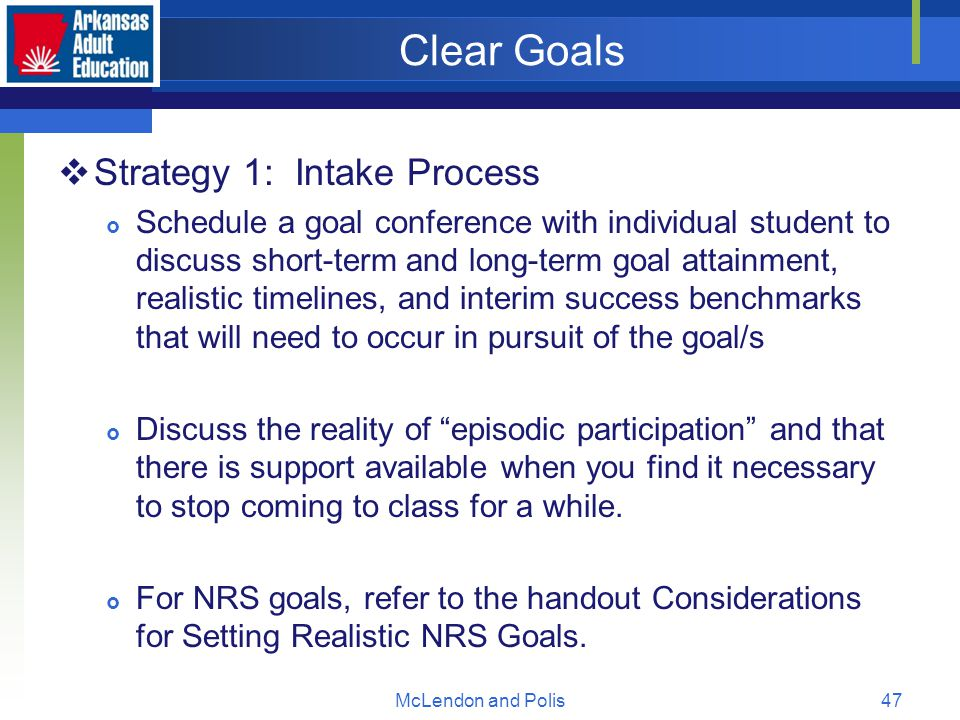 McLendon and Polis47 Clear Goals  Strategy 1: Intake Process  Schedule a goal conference with individual student to discuss short-term and long-term goal attainment, realistic timelines, and interim success benchmarks that will need to occur in pursuit of the goal/s  Discuss the reality of episodic participation and that there is support available when you find it necessary to stop coming to class for a while.