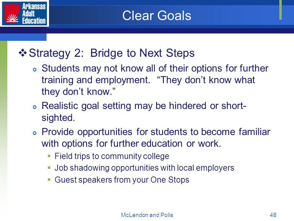 McLendon and Polis48 Clear Goals  Strategy 2: Bridge to Next Steps  Students may not know all of their options for further training and employment.