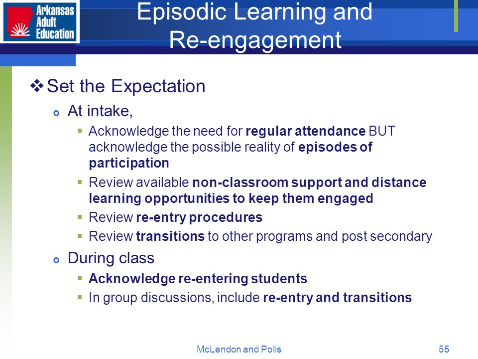 McLendon and Polis55 Episodic Learning and Re-engagement  Set the Expectation  At intake,  Acknowledge the need for regular attendance BUT acknowledge the possible reality of episodes of participation  Review available non-classroom support and distance learning opportunities to keep them engaged  Review re-entry procedures  Review transitions to other programs and post secondary  During class  Acknowledge re-entering students  In group discussions, include re-entry and transitions