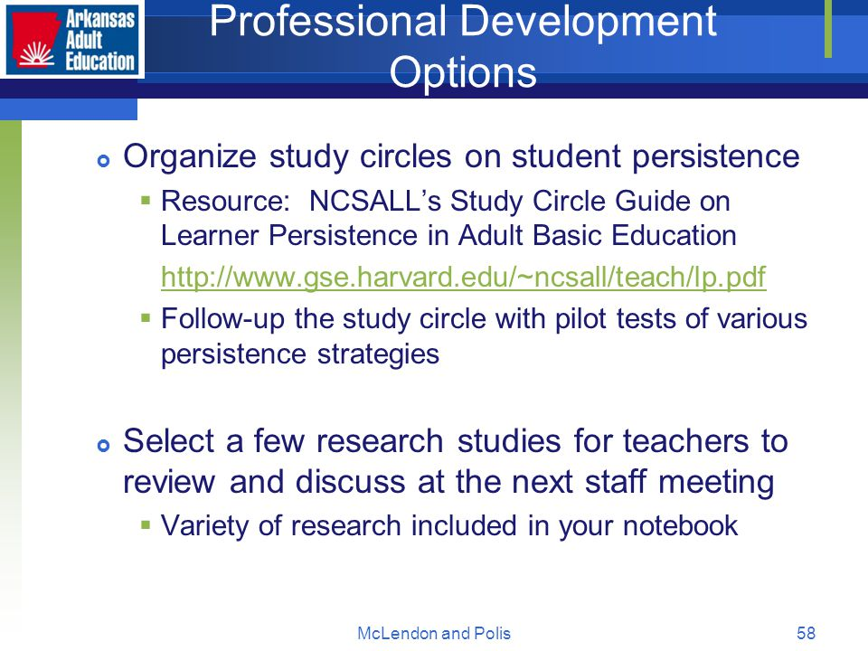 McLendon and Polis58 Professional Development Options  Organize study circles on student persistence  Resource: NCSALL's Study Circle Guide on Learner Persistence in Adult Basic Education http://www.gse.harvard.edu/~ncsall/teach/lp.pdf  Follow-up the study circle with pilot tests of various persistence strategies  Select a few research studies for teachers to review and discuss at the next staff meeting  Variety of research included in your notebook