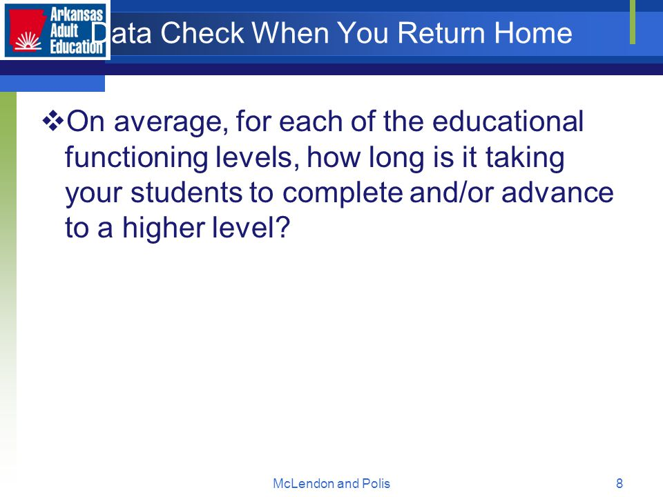 McLendon and Polis8 Data Check When You Return Home  On average, for each of the educational functioning levels, how long is it taking your students to complete and/or advance to a higher level