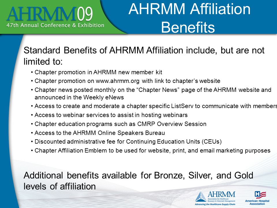 AHRMM Affiliation Benefits Standard Benefits of AHRMM Affiliation include, but are not limited to: Chapter promotion in AHRMM new member kit Chapter promotion on www.ahrmm.org with link to chapter's website Chapter news posted monthly on the Chapter News page of the AHRMM website and announced in the Weekly eNews Access to create and moderate a chapter specific ListServ to communicate with members Access to webinar services to assist in hosting webinars Chapter education programs such as CMRP Overview Session Access to the AHRMM Online Speakers Bureau Discounted administrative fee for Continuing Education Units (CEUs) Chapter Affiliation Emblem to be used for website, print, and email marketing purposes Additional benefits available for Bronze, Silver, and Gold levels of affiliation