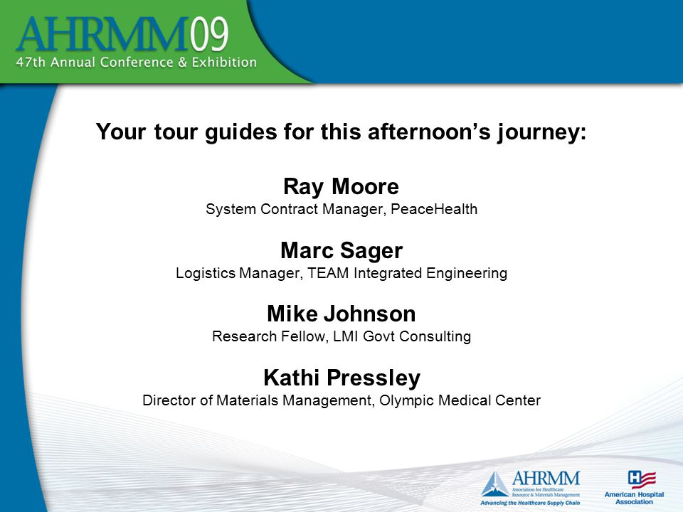 Your tour guides for this afternoon's journey: Ray Moore System Contract Manager, PeaceHealth Marc Sager Logistics Manager, TEAM Integrated Engineering Mike Johnson Research Fellow, LMI Govt Consulting Kathi Pressley Director of Materials Management, Olympic Medical Center