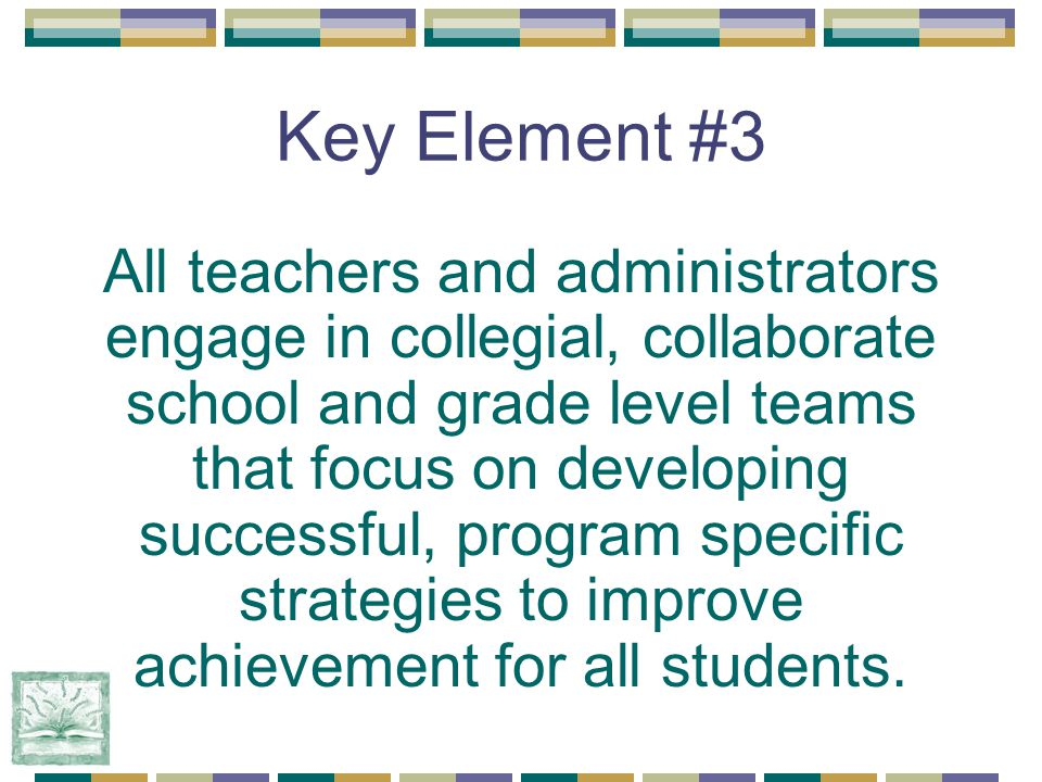 Key Element #3 All teachers and administrators engage in collegial, collaborate school and grade level teams that focus on developing successful, program specific strategies to improve achievement for all students.