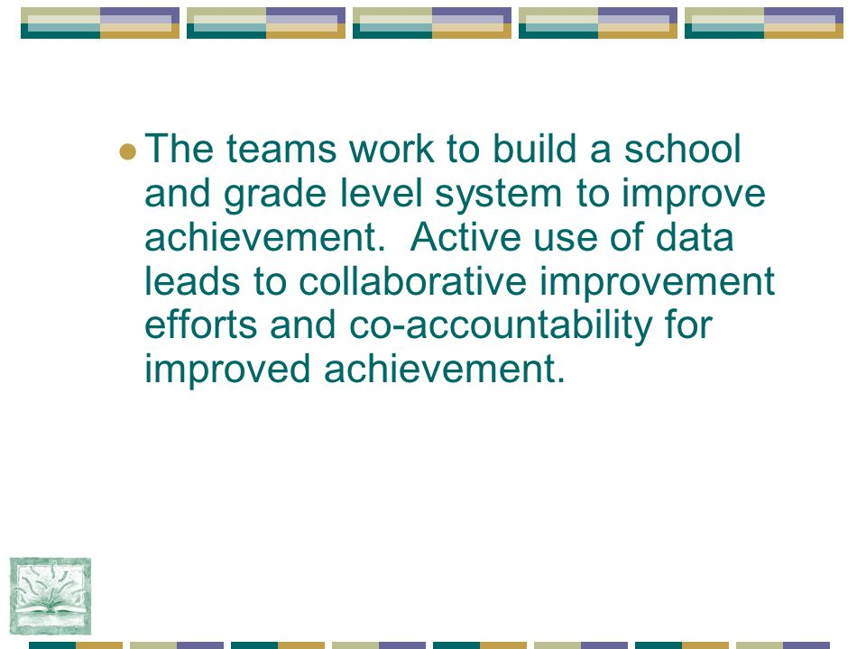 The teams work to build a school and grade level system to improve achievement.