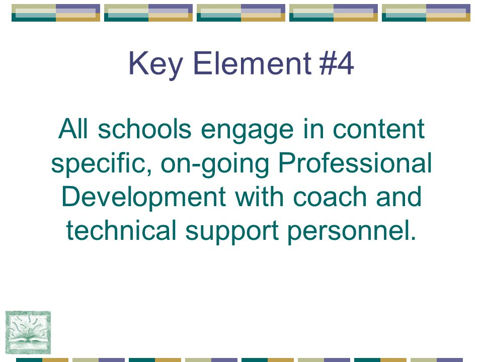 Key Element #4 All schools engage in content specific, on-going Professional Development with coach and technical support personnel.