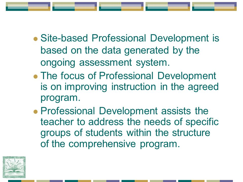 Site-based Professional Development is based on the data generated by the ongoing assessment system.