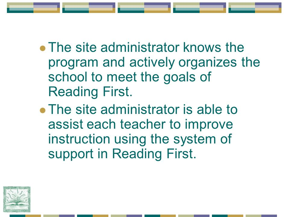 The site administrator knows the program and actively organizes the school to meet the goals of Reading First.