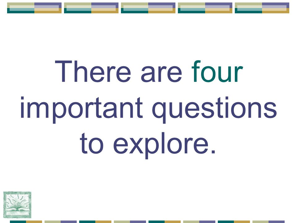 There are four important questions to explore.