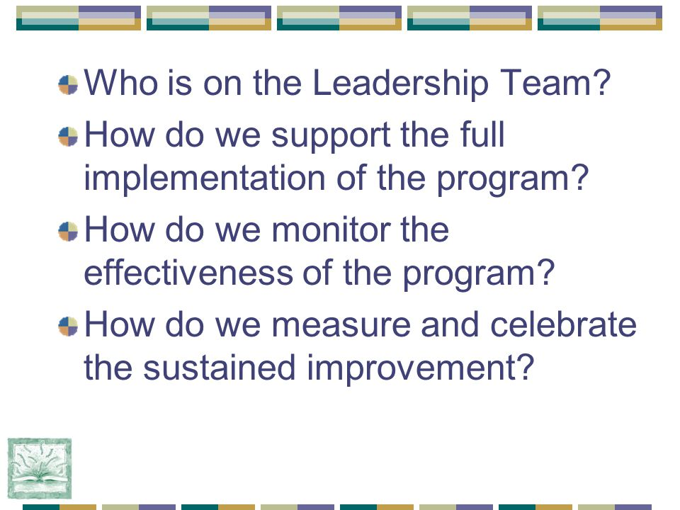 Who is on the Leadership Team. How do we support the full implementation of the program.