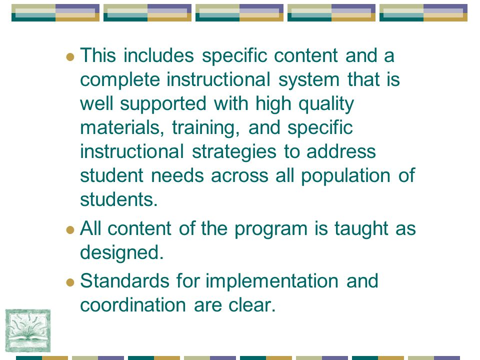 This includes specific content and a complete instructional system that is well supported with high quality materials, training, and specific instructional strategies to address student needs across all population of students.